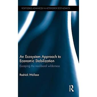 An Ecosystem Approach to Economic Stabilization  Escaping the Neoliberal Wilderness by Wallace & Rodrick