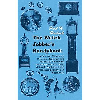 The Watch Jobbers Handybook  A Practical Manual on Cleaning Repairing and Adjusting Embracing Information on the Tools Materials Appliances and Processes Employed in Watchwork by Hasluck & Paul N.