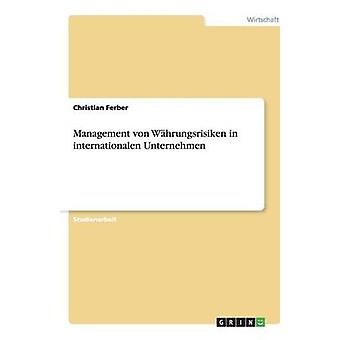 Management von Whrungsrisiken in internationalen Unternehmen by Ferber & Christian