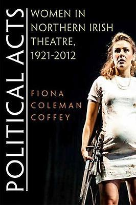 Political Acts - Women in Northern Irish Theatre - 1921-2012 by Fiona
