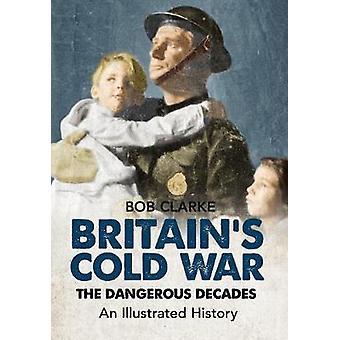 Britains guerra fria as décadas perigosas uma história ilustrada por Bob Clarke