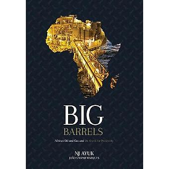 Big Barrels African Oil and Gas and the Quest for Prosperity by Ayuk & NJ