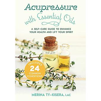 Acupressure with Essential Oils  A SelfCare Guide to Enhance Your Health and Lift Your SpiritWith 24 Common Conditions by Merina Ty kisera