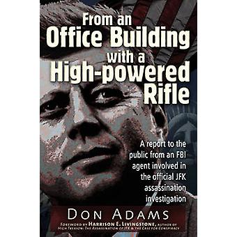 From an Office Building with a HighPowered Rifle  One FBI Agents View of the JFK Assassination by Don Adams & Afterword by Harrison Edward Livingstone