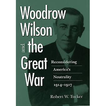 Woodrow Wilson and the Great WarReconsidering Americas Neutrality 19141917 von Tucker & Robert W.