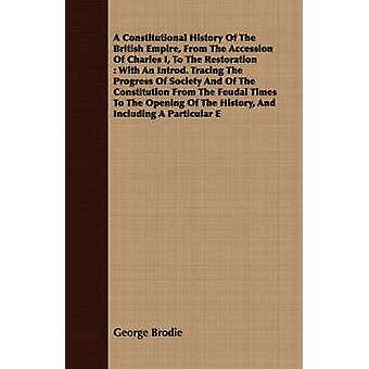 A Constitutional History Of The British Empire From The Accession Of Charles I To The Restoration  With An Introd. Tracing The Progress Of Society And Of The Constitution From The Feudal Times To T by Brodie & George