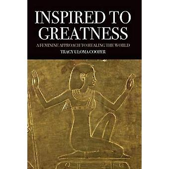 Inspired to Greatness A Feminine Approach to Healing the World by Cooper & Tracy Uloma