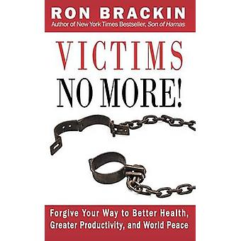 Victims No More Forgive Your Way to Better Health Greater Productivity and World Peace by Brackin & Ron