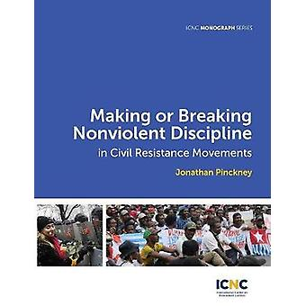 Making or Breaking Nonviolent Discipline in Civil Resistance Movements by Pinckney & Jonathan