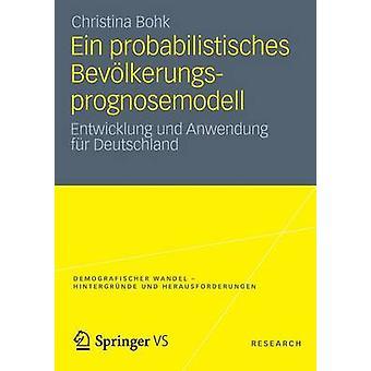 Ein Probabilistisches Bevolkerungsprognosemodell Entwicklung Und Anwendung Fur Deutschland by Bohk & Christina