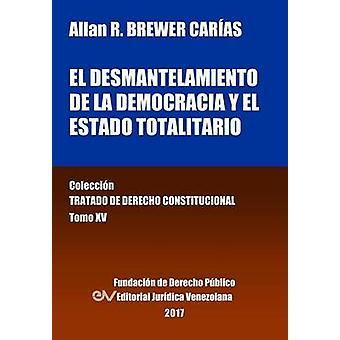 El desmantelamiento de la democracia y el Estado Totalitario. Tomo XV. Coleccin Tratado de Derecho Constitucional by BREWERCARAS & Allan R.