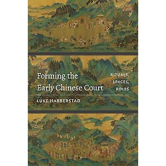 Forming the Early Chinese Court - Rituals - Spaces - Roles by Luke Hab