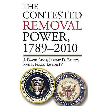 The Contested Removal Power - 1789-2010 by J. David Alvis - 978070061