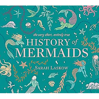 The Very Short - Entirely True History of Mermaids by Sarah Laskow -