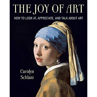 The Joy of Art - How to Look At - Appreciate - and Talk about Art by C