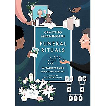 Crafting Meaningful Funeral Rituals - A Practical Guide by Jeltje Gord