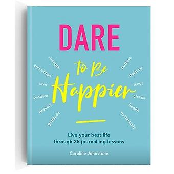 Dare to Be Happier - Live Your Best Life Through 25 Journalling Lesson
