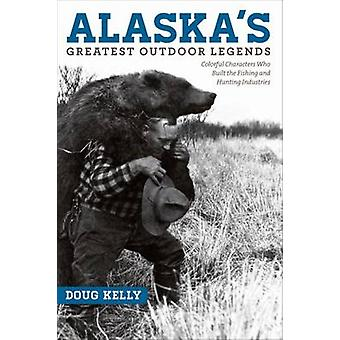Alaska's Greatest Outdoor Legends - Colorful Characters Who Built the Fishing and Hunting Industries
