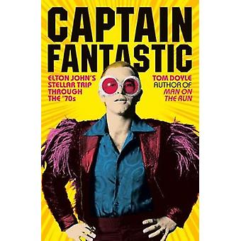 Captain Fantastic  Elton Johns Stellar Trip Through the 70s by Tom Doyle