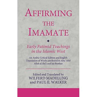 Affirming the Imamate Early Fatimid Teachings in the Islamic West by Edited by Wilferd Madelung & Edited by Paul E Walker
