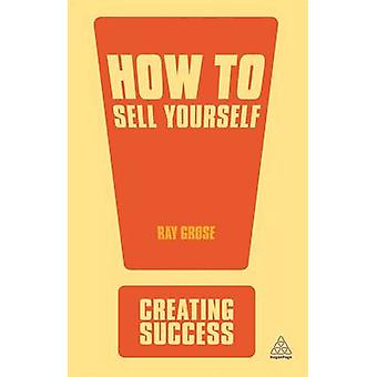 How to Sell Yourself Sharpen Up Your Personal Image Impress Everyone in Your Organisation Actively SelfPromote by Grose & Ray