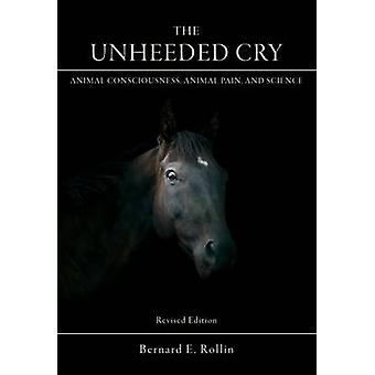 The Unheeded Cry - Animal Consciousness - Animal Pain - and Science by