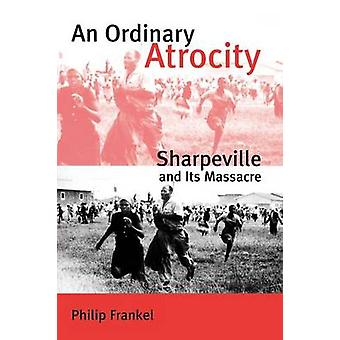 An Ordinary Atrocity Sharpeville and its Massacre by Frankel & Philip