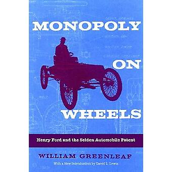 Monopoly on Wheels Henry Ford and the Selden Automobile Patent by Greenleaf & William