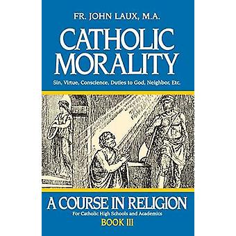 Catholic Morality A Course in Religion  Book III by Laux & John