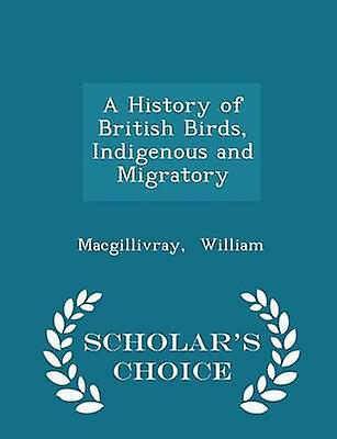 A History of British Birds Indigenous and Migratory  Scholars Choice Edition by William & Macgillivray