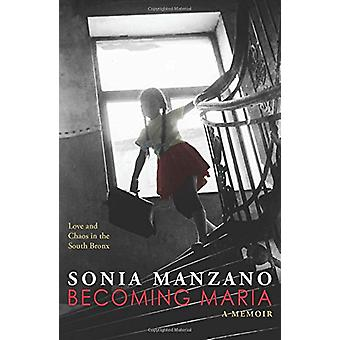 Becoming Maria - Love and Chaos in the South Bronx by Sonia Manzano -