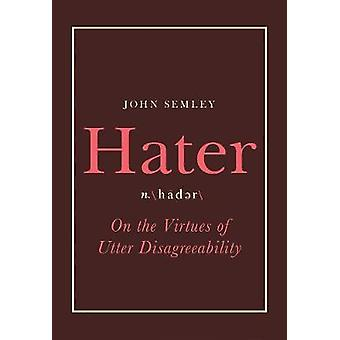 Hater - On the Virtues of Utter Disagreeability by Hater - On the Virtu