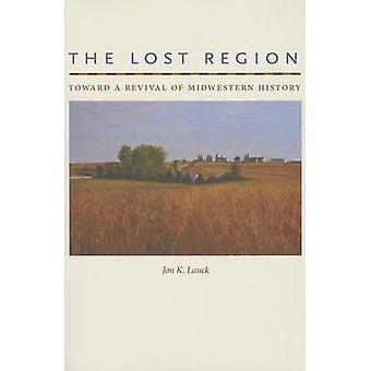 The Lost Region - Toward a Revival of Midwestern History by Jon K. Lau