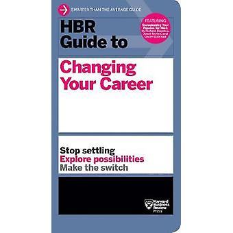 HBR Guide to Changing Your Career by HBR Guide to Changing Your Caree