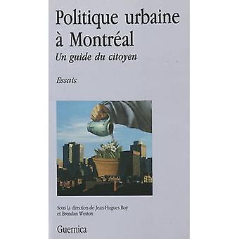 Politique Urbaine a Montreal - Un Guide Du Citoyen by Jean-Hughes Roy