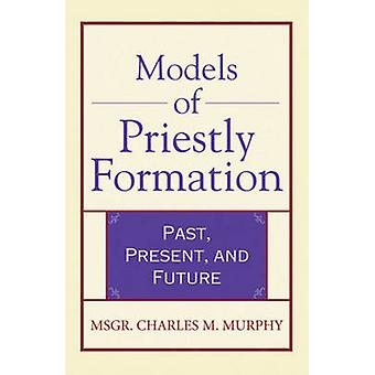 Models of Priestly Formation - Past - Present and Future by Charles M.