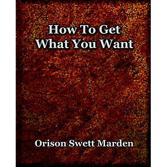 How To Get What You Want 1917 von Marden & Orison & Swett