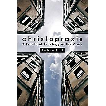 Christopraxis - A practical theology of the cross by Andrew Root - 978