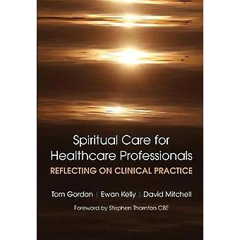 SPIRITUAL CARE FOR HEALTHCARE PROFESSIONALS REFLECTING ON CLINICAL PRACTICE by Gordon & Tom