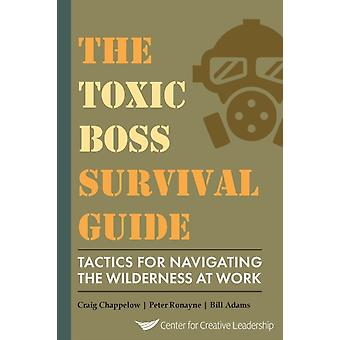 The Toxic Boss Survival Guide Tactics for Navigating the Wilderness at Work by Chappelow & Craig