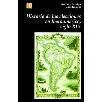 Historia de Las Elecciones En Iberoamerica Siglo XIX de La Formacion del Espacio Politico Nacional by Annino & Antonio