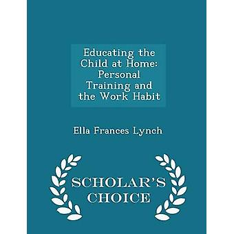 Educating the Child at Home Personal Training and the Work Habit  Scholars Choice Edition by Lynch & Ella Frances