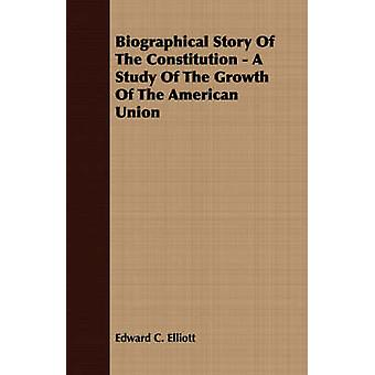 Biographical Story Of The Constitution  A Study Of The Growth Of The American Union by Elliott & Edward