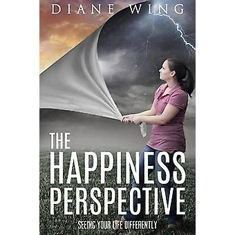 The Happiness Perspective Seeing Your Life Differently by Wing & Diane