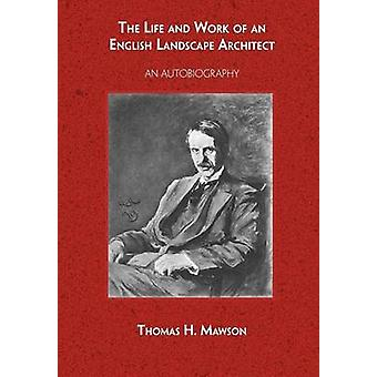 The Life and Work of an English Landscape Architect by Mawson & Thomas H.