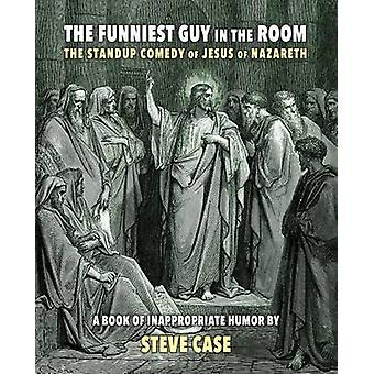 The Funniest Guy in the Room The Standup Comedy of Jesus of Nazareth by Case & Steve