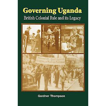 Governing Uganda. British Colonial Rule and Its Legacy by Thompson & Gardner