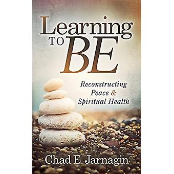 Learning to Be - Reconstructing Peace and Spiritual Health by Chad E.
