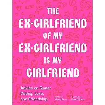 The ExGirlfriend of My ExGirlfriend Is My Girlfriend Advice on Queer Dating Love and Friendship by Maddy Court & Illustrated by Kelsey Wroten