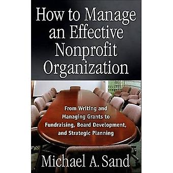 How to Manage an Effective Nonprofit Organization  From Writing and Managing Grants to Fundraising Board Development and Strategic Planning by Michael A Sand
